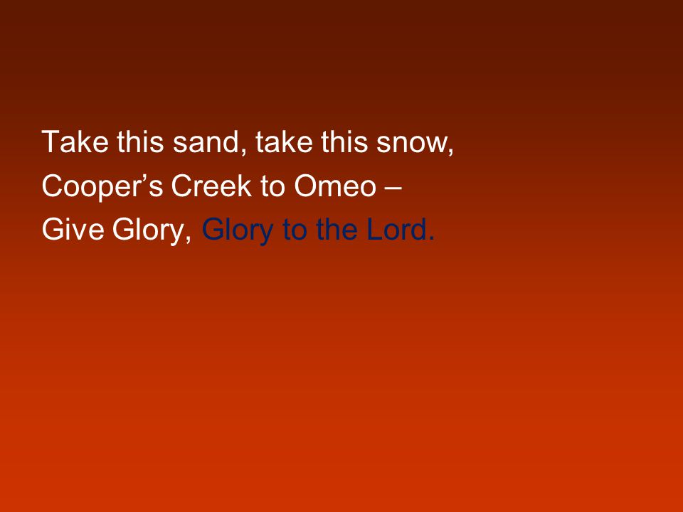 Take this sand, take this snow, Cooper's Creek to Omeo – Give Glory, Glory to the Lord.