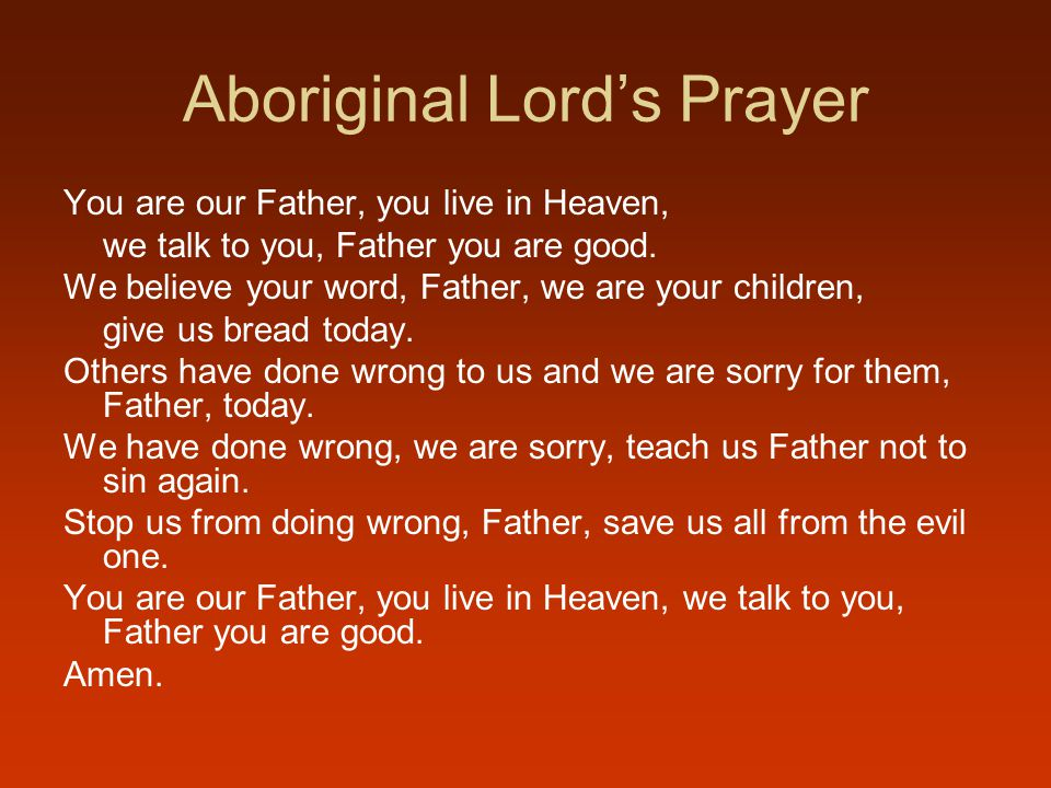 Aboriginal Lord's Prayer You are our Father, you live in Heaven, we talk to you, Father you are good.