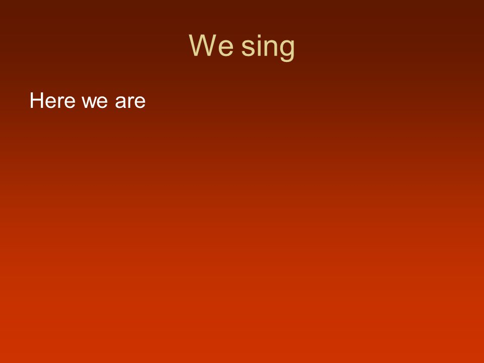 We sing Here we are