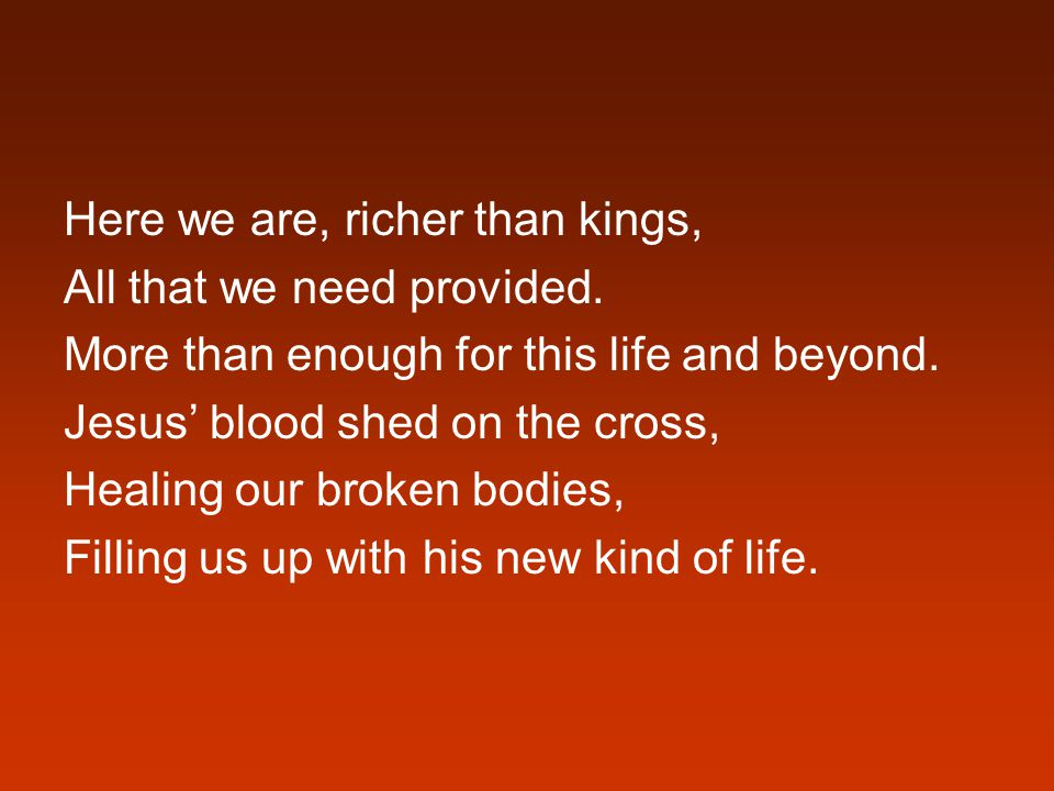 Here we are, richer than kings, All that we need provided.