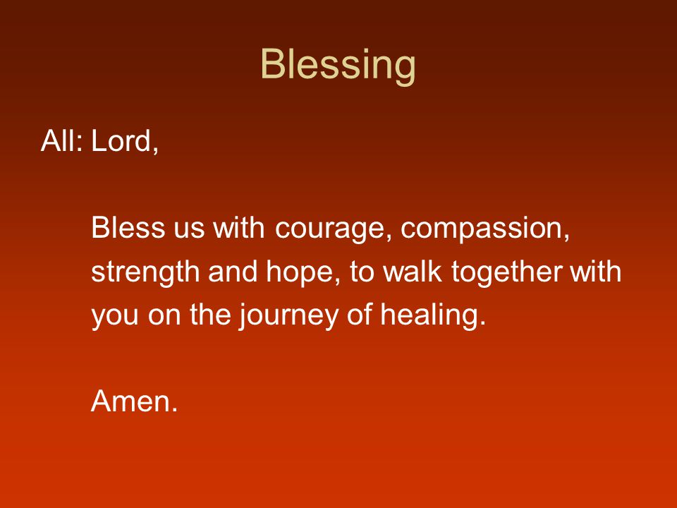 Blessing All: Lord, Bless us with courage, compassion, strength and hope, to walk together with you on the journey of healing.