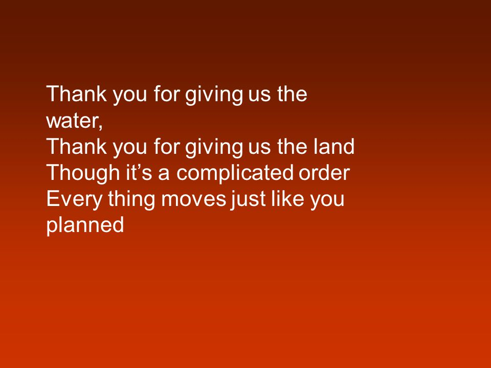 Thank you for giving us the water, Thank you for giving us the land Though it's a complicated order Every thing moves just like you planned