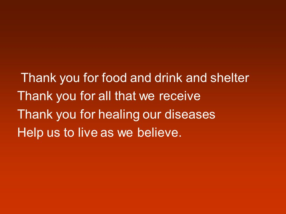 Thank you for food and drink and shelter Thank you for all that we receive Thank you for healing our diseases Help us to live as we believe.