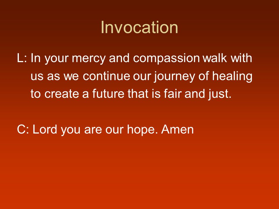 Invocation L: In your mercy and compassion walk with us as we continue our journey of healing to create a future that is fair and just.