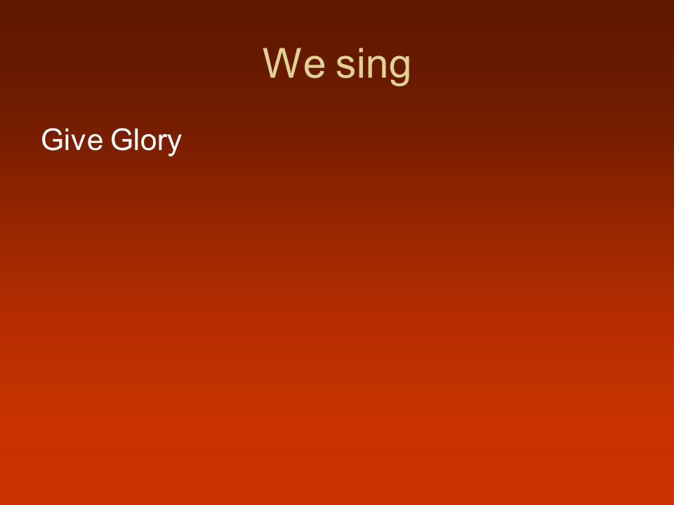 We sing Give Glory