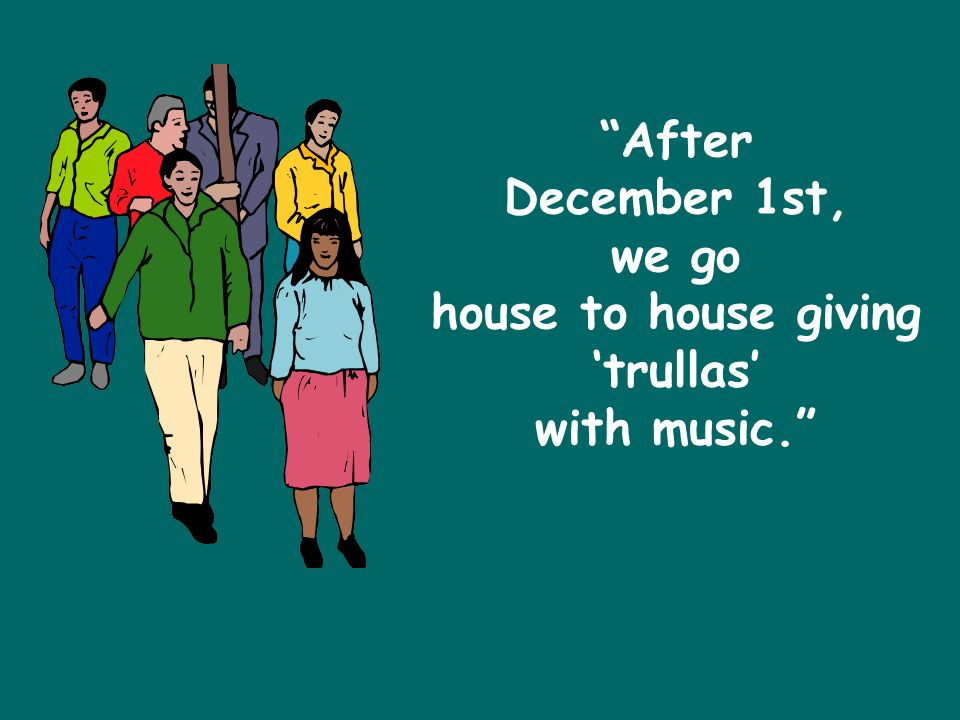 After December 1st, we go house to house giving 'trullas' with music.