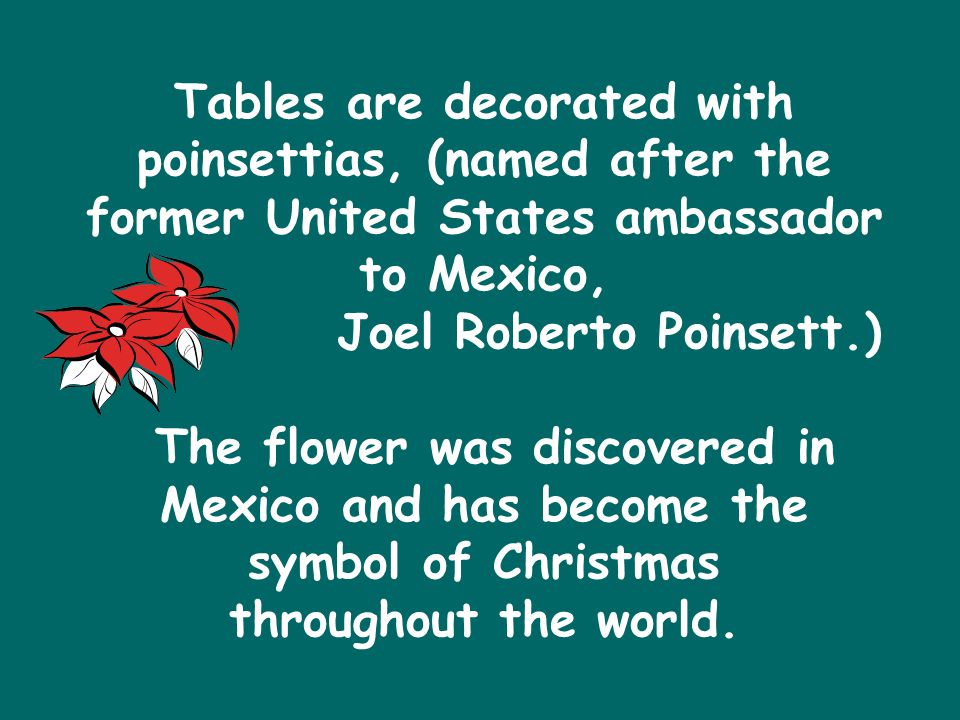 Tables are decorated with poinsettias, (named after the former United States ambassador to Mexico, Joel Roberto Poinsett.) The flower was discovered in Mexico and has become the symbol of Christmas throughout the world.