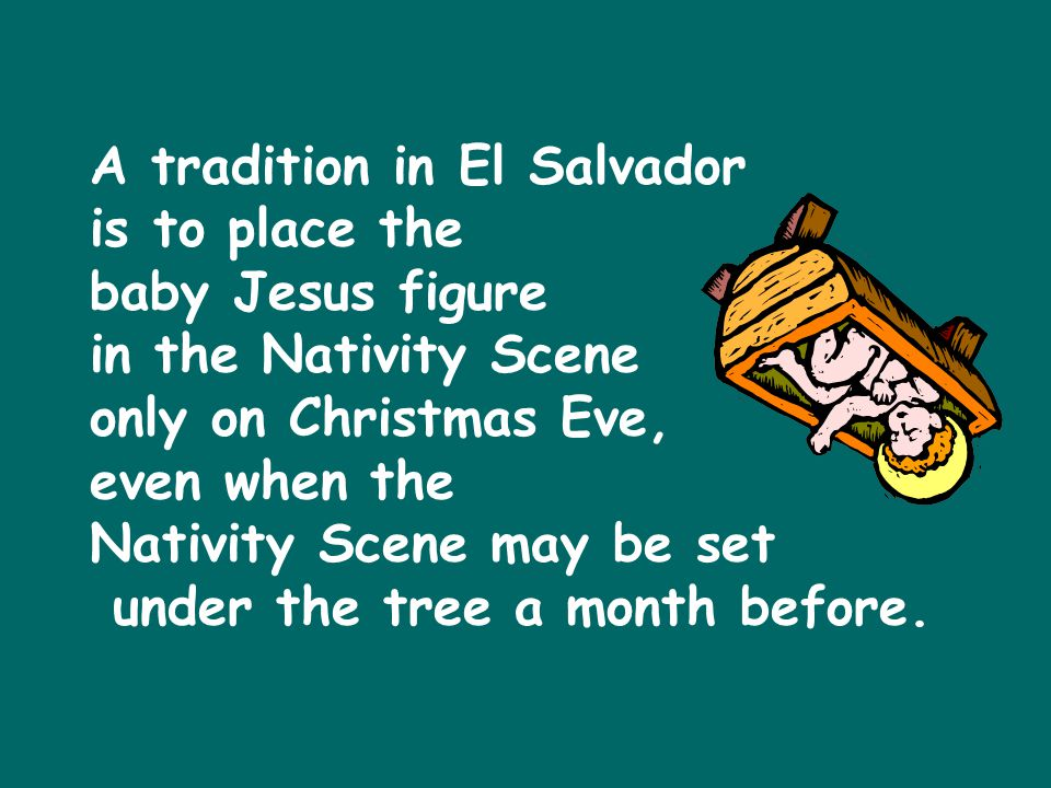 A tradition in El Salvador is to place the baby Jesus figure in the Nativity Scene only on Christmas Eve, even when the Nativity Scene may be set under the tree a month before.