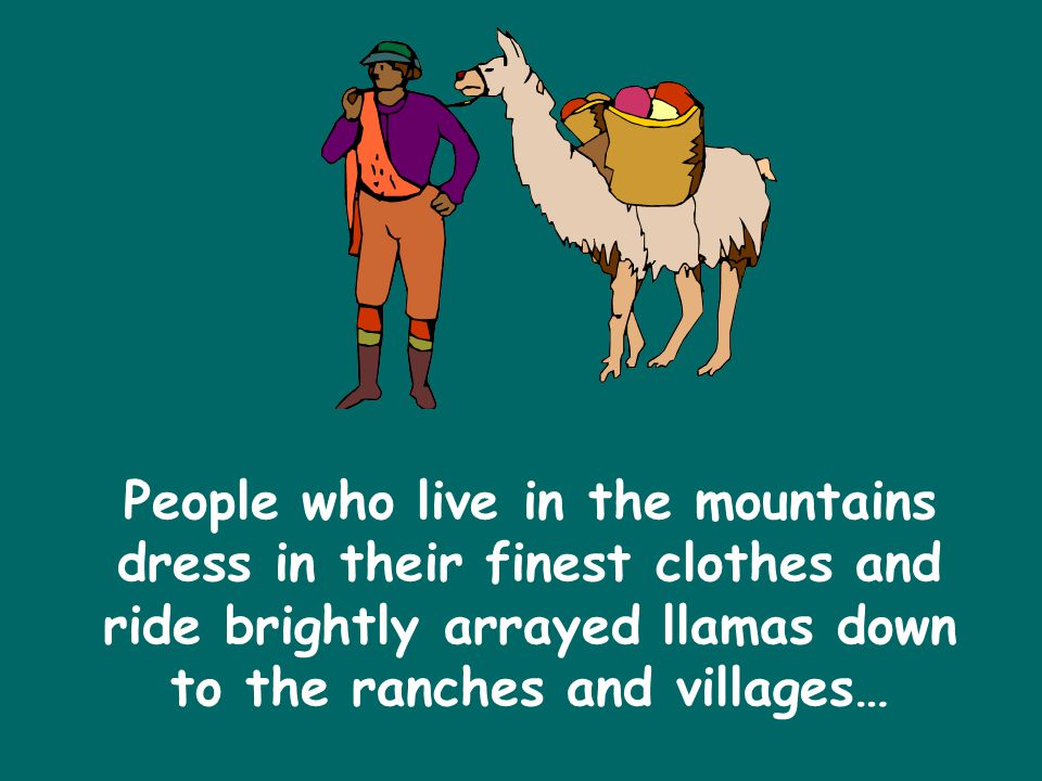 People who live in the mountains dress in their finest clothes and ride brightly arrayed llamas down to the ranches and villages…