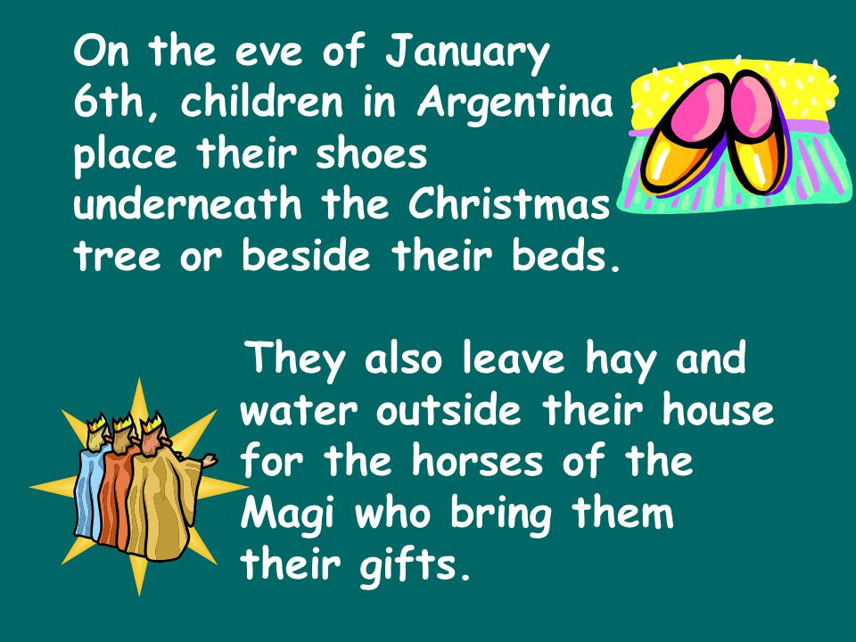 On the eve of January 6th, children in Argentina place their shoes underneath the Christmas tree or beside their beds.