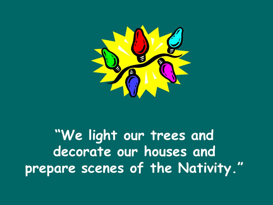 We light our trees and decorate our houses and prepare scenes of the Nativity.
