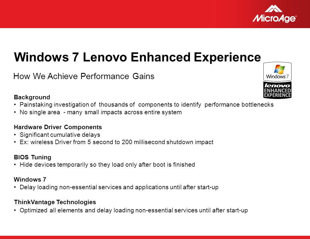 © 2006 MicroAge Windows 7 Lenovo Enhanced Experience How We Achieve Performance Gains Background Painstaking investigation of thousands of components to identify performance bottlenecks No single area - many small impacts across entire system Hardware Driver Components Significant cumulative delays Ex: wireless Driver from 5 second to 200 millisecond shutdown impact BIOS Tuning Hide devices temporarily so they load only after boot is finished Windows 7 Delay loading non-essential services and applications until after start-up ThinkVantage Technologies Optimized all elements and delay loading non-essential services until after start-up