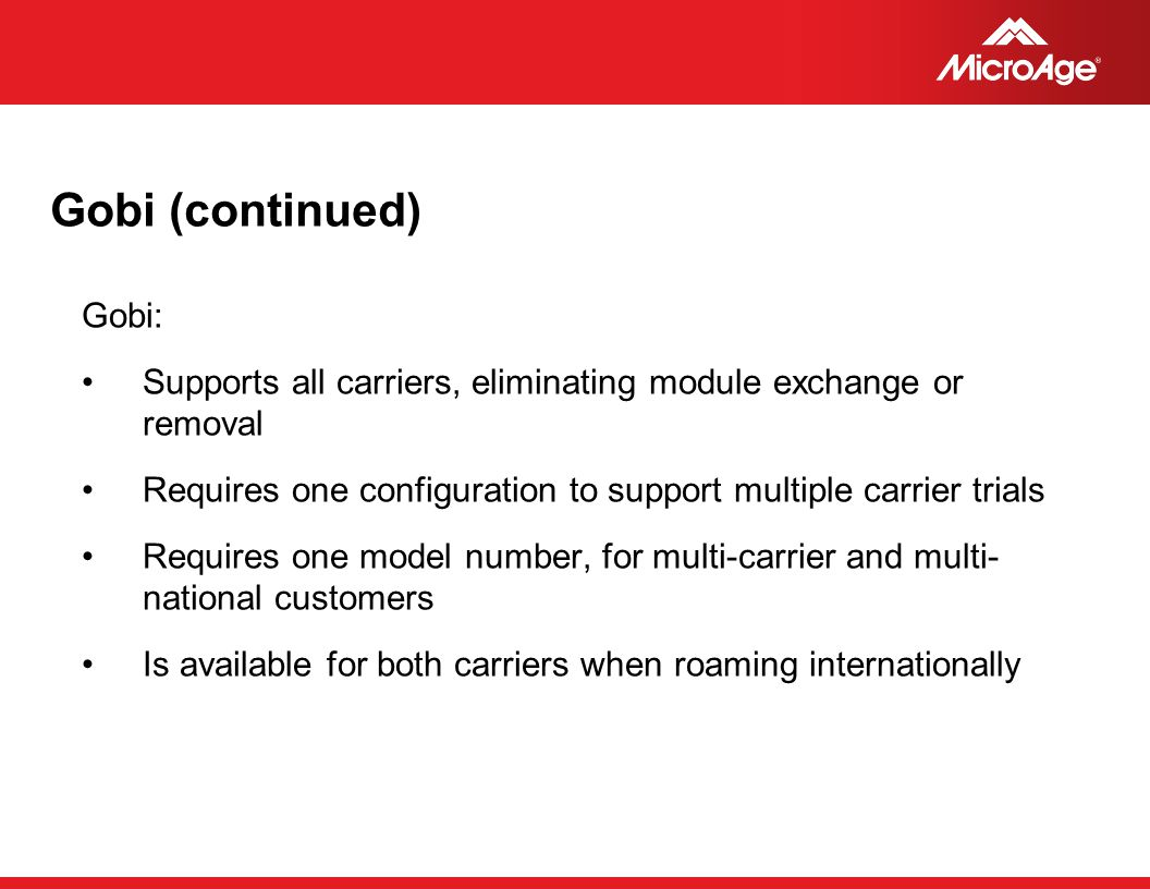 © 2006 MicroAge Gobi (continued) Gobi: Supports all carriers, eliminating module exchange or removal Requires one configuration to support multiple ca