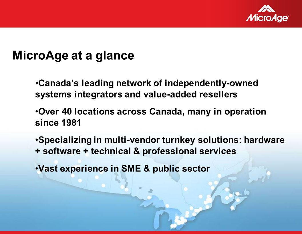 © 2006 MicroAge MicroAge at a glance Canada's leading network of independently-owned systems integrators and value-added resellers Over 40 locations across Canada, many in operation since 1981 Specializing in multi-vendor turnkey solutions: hardware + software + technical & professional services Vast experience in SME & public sector