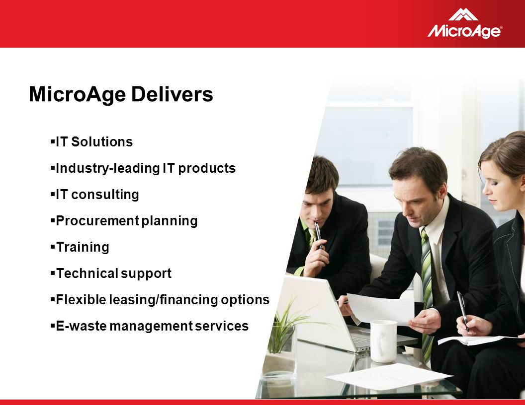 © 2006 MicroAge MicroAge Delivers  IT Solutions  Industry-leading IT products  IT consulting  Procurement planning  Training  Technical support  Flexible leasing/financing options  E-waste management services