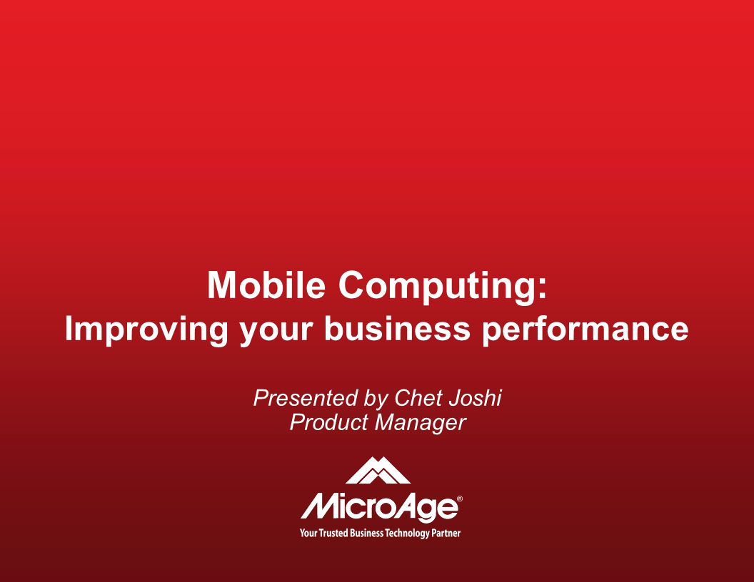 Mobile Computing: Improving your business performance Presented by Chet Joshi Product Manager