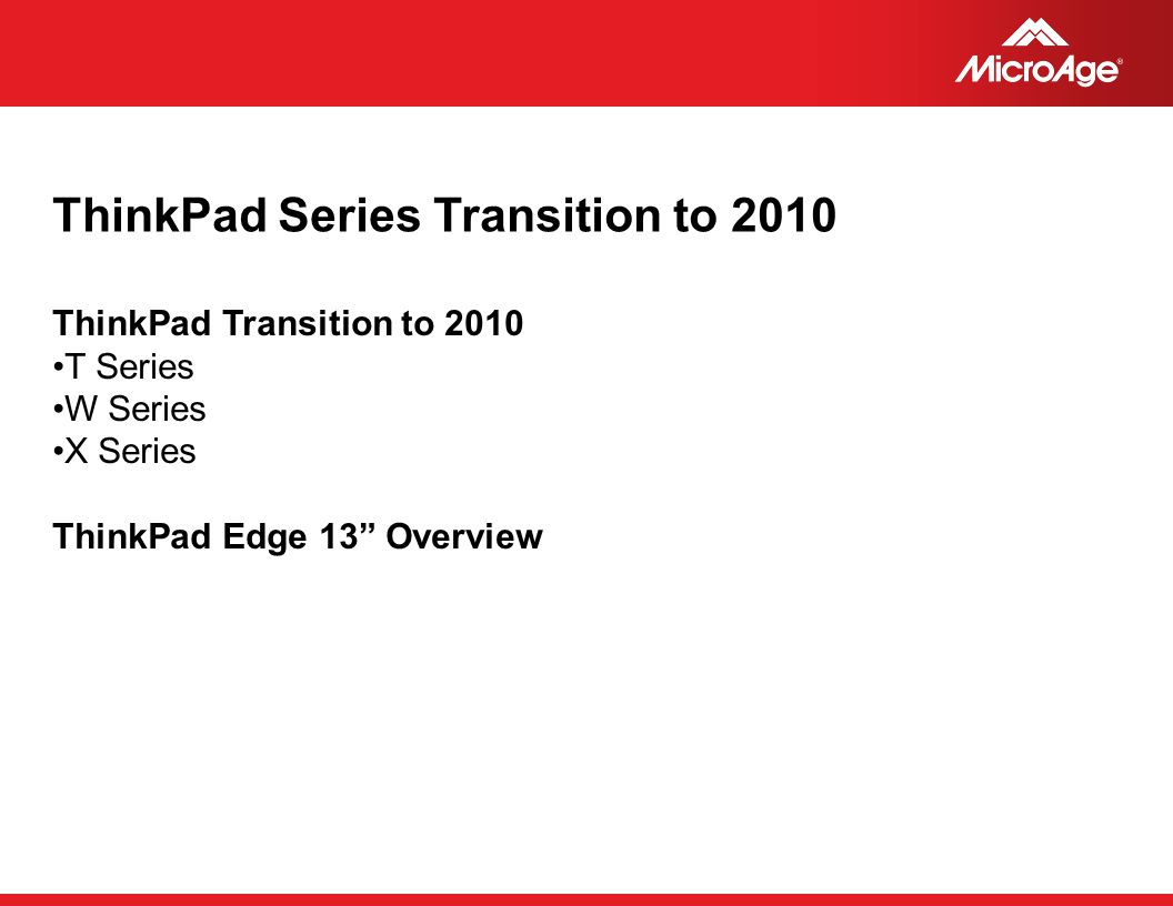 "© 2006 MicroAge ThinkPad Series Transition to 2010 ThinkPad Transition to 2010 T Series W Series X Series ThinkPad Edge 13"" Overview"