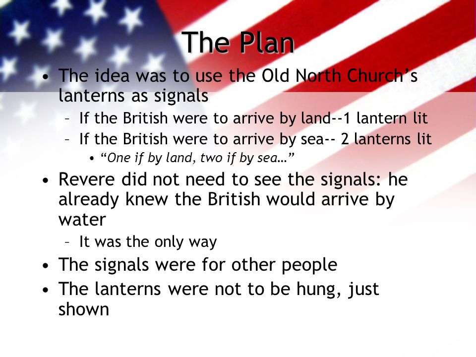 Paul Revere cont… Went to Concord to tell the people about the British –Concord held the militia's guns, powder, and muskets –Colonists began hiding all the military supplies Formulated a plan to warn Concord if the British were coming
