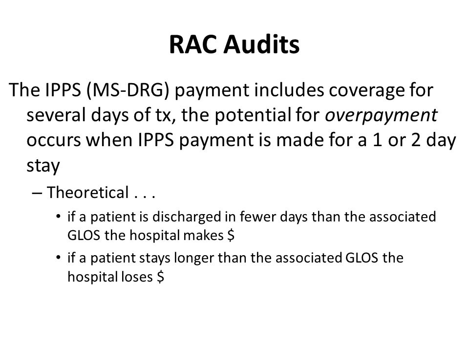 RAC Audits The IPPS (MS-DRG) payment includes coverage for several days of tx, the potential for overpayment occurs when IPPS payment is made for a 1 or 2 day stay – Theoretical...