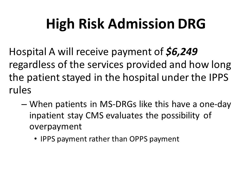 High Risk Admission DRG Hospital A will receive payment of $6,249 regardless of the services provided and how long the patient stayed in the hospital under the IPPS rules – When patients in MS-DRGs like this have a one-day inpatient stay CMS evaluates the possibility of overpayment IPPS payment rather than OPPS payment