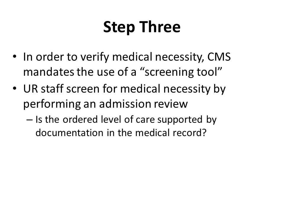Step Three In order to verify medical necessity, CMS mandates the use of a screening tool UR staff screen for medical necessity by performing an admission review – Is the ordered level of care supported by documentation in the medical record?