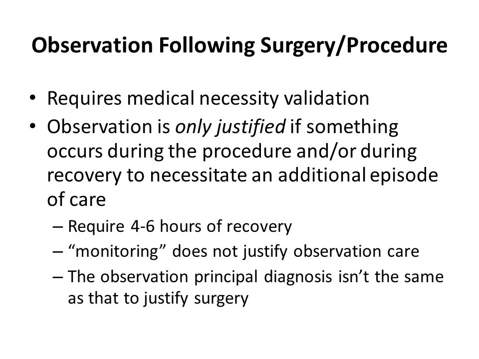 Observation Following Surgery/Procedure Requires medical necessity validation Observation is only justified if something occurs during the procedure and/or during recovery to necessitate an additional episode of care – Require 4-6 hours of recovery – monitoring does not justify observation care – The observation principal diagnosis isn't the same as that to justify surgery