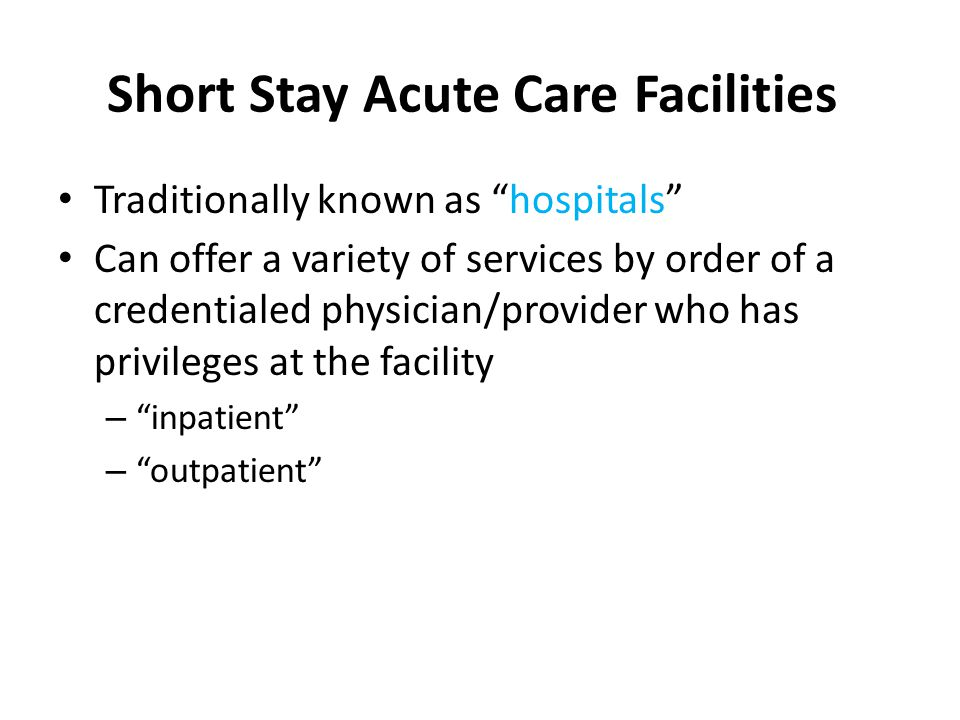 Short Stay Acute Care Facilities Traditionally known as hospitals Can offer a variety of services by order of a credentialed physician/provider who has privileges at the facility – inpatient – outpatient