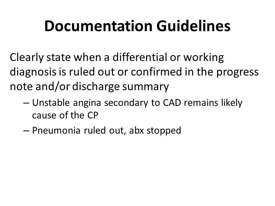 Documentation Guidelines Clearly state when a differential or working diagnosis is ruled out or confirmed in the progress note and/or discharge summary – Unstable angina secondary to CAD remains likely cause of the CP – Pneumonia ruled out, abx stopped