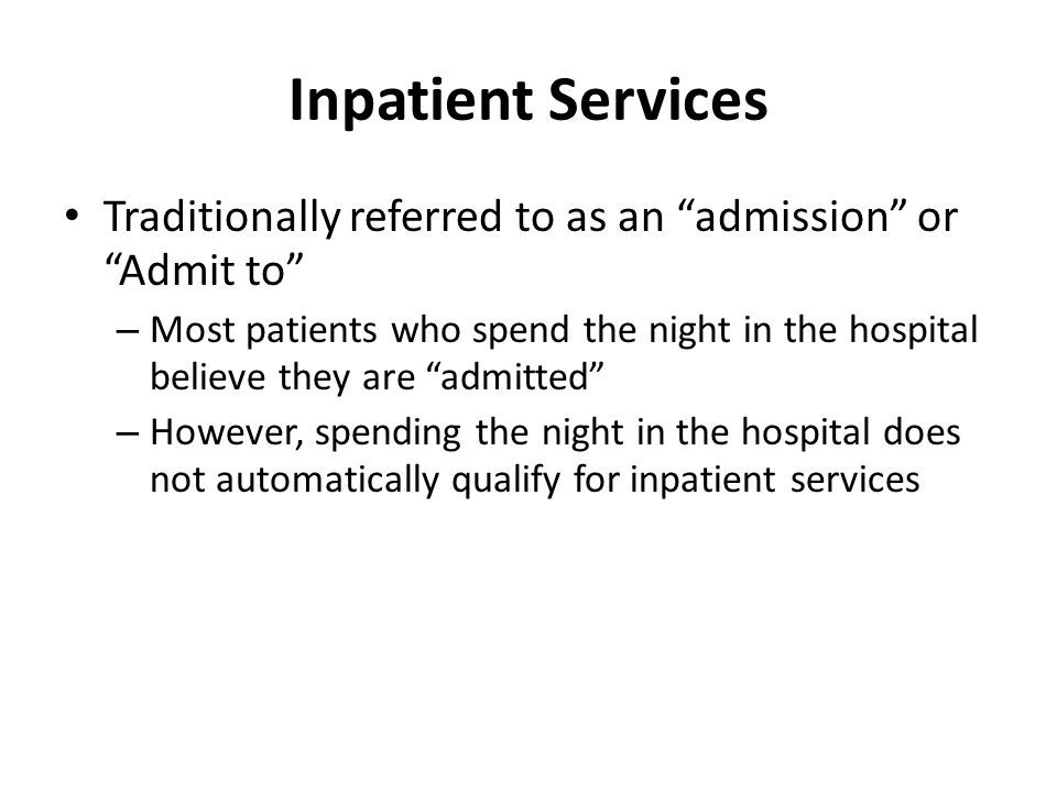 Inpatient Services Traditionally referred to as an admission or Admit to – Most patients who spend the night in the hospital believe they are admitted – However, spending the night in the hospital does not automatically qualify for inpatient services