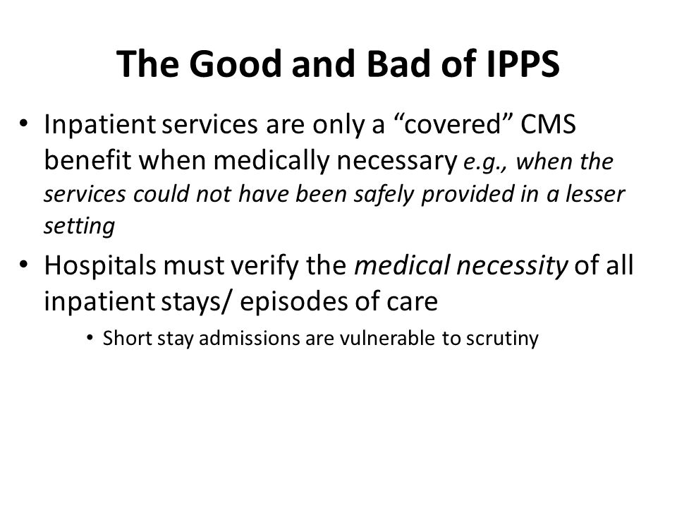The Good and Bad of IPPS Inpatient services are only a covered CMS benefit when medically necessary e.g., when the services could not have been safely provided in a lesser setting Hospitals must verify the medical necessity of all inpatient stays/ episodes of care Short stay admissions are vulnerable to scrutiny