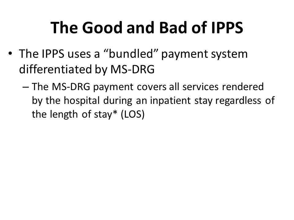 The Good and Bad of IPPS The IPPS uses a bundled payment system differentiated by MS-DRG – The MS-DRG payment covers all services rendered by the hospital during an inpatient stay regardless of the length of stay* (LOS)