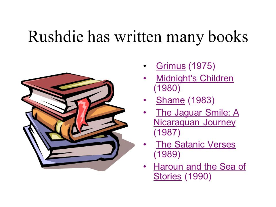 Rushdie has written many books Grimus (1975) Midnight s Children (1980) Shame (1983) The Jaguar Smile: A Nicaraguan Journey (1987) The Satanic Verses (1989) Haroun and the Sea of Stories (1990)