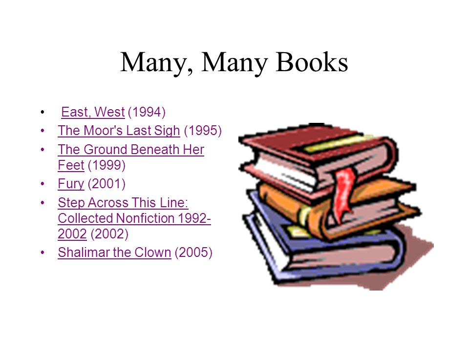 Many, Many Books East, West (1994) The Moor s Last Sigh (1995) The Ground Beneath Her Feet (1999) Fury (2001) Step Across This Line: Collected Nonfiction 1992- 2002 (2002) Shalimar the Clown (2005)