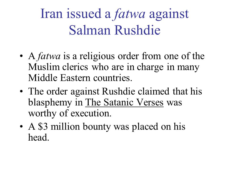 Iran issued a fatwa against Salman Rushdie A fatwa is a religious order from one of the Muslim clerics who are in charge in many Middle Eastern countries.