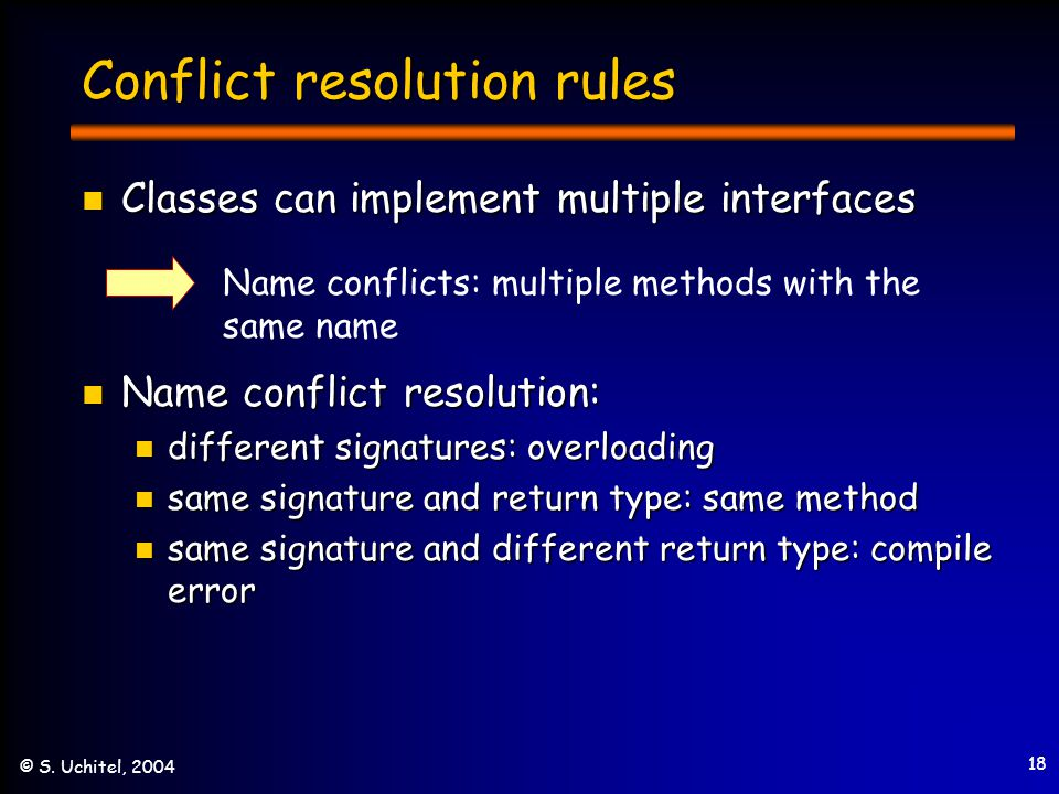 18 © S. Uchitel, 2004 Conflict resolution rules Classes can implement multiple interfaces Classes can implement multiple interfaces Name conflict reso