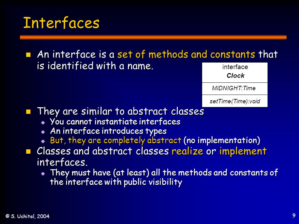 9 © S. Uchitel, 2004 Interfaces An interface is a set of methods and constants that is identified with a name. An interface is a set of methods and co