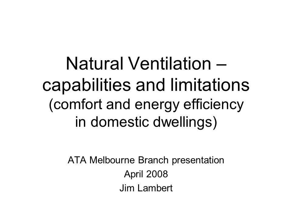 Natural Ventilation – capabilities and limitations (comfort and energy efficiency in domestic dwellings) ATA Melbourne Branch presentation April 2008