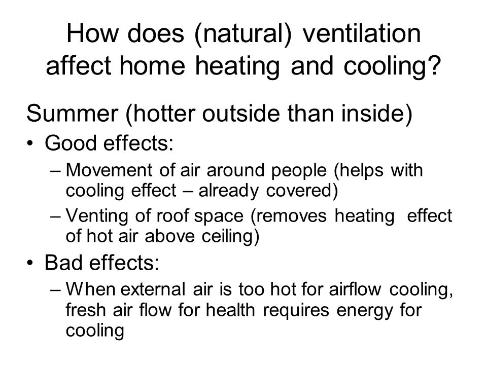 How does (natural) ventilation affect home heating and cooling? Summer (hotter outside than inside) Good effects: –Movement of air around people (help