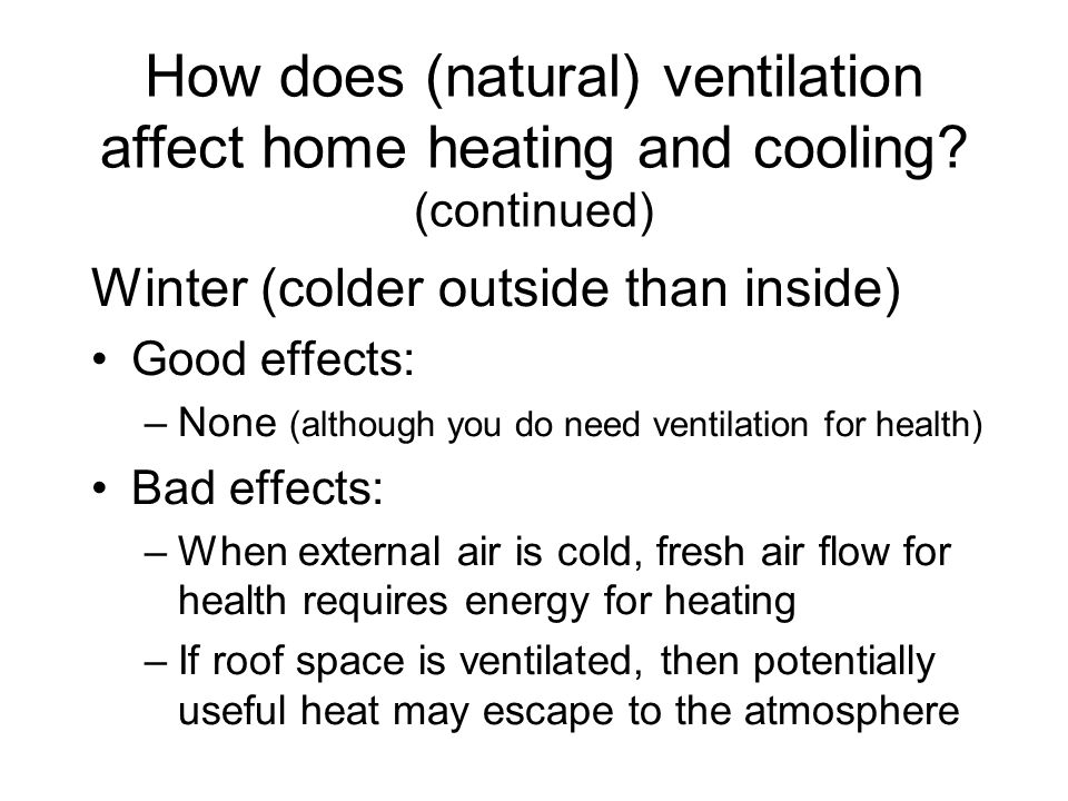 How does (natural) ventilation affect home heating and cooling? (continued) Winter (colder outside than inside) Good effects: –None (although you do n