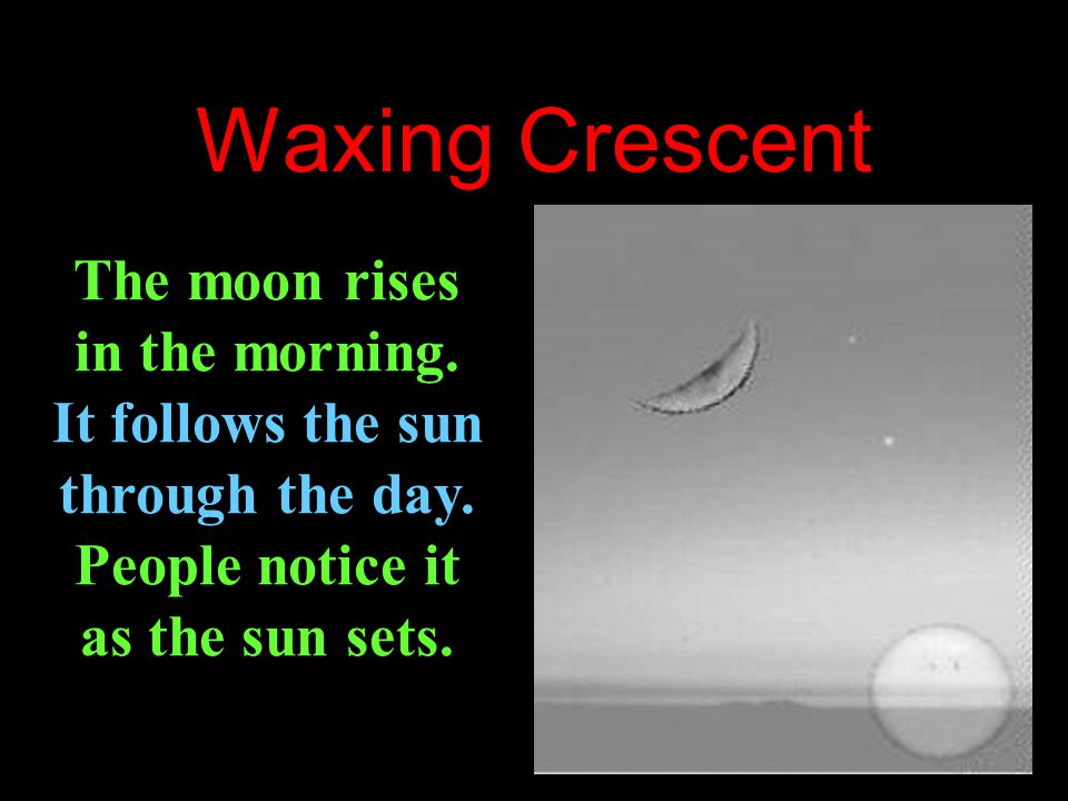 Waxing Crescent The moon rises in the morning.It follows the sun through the day.