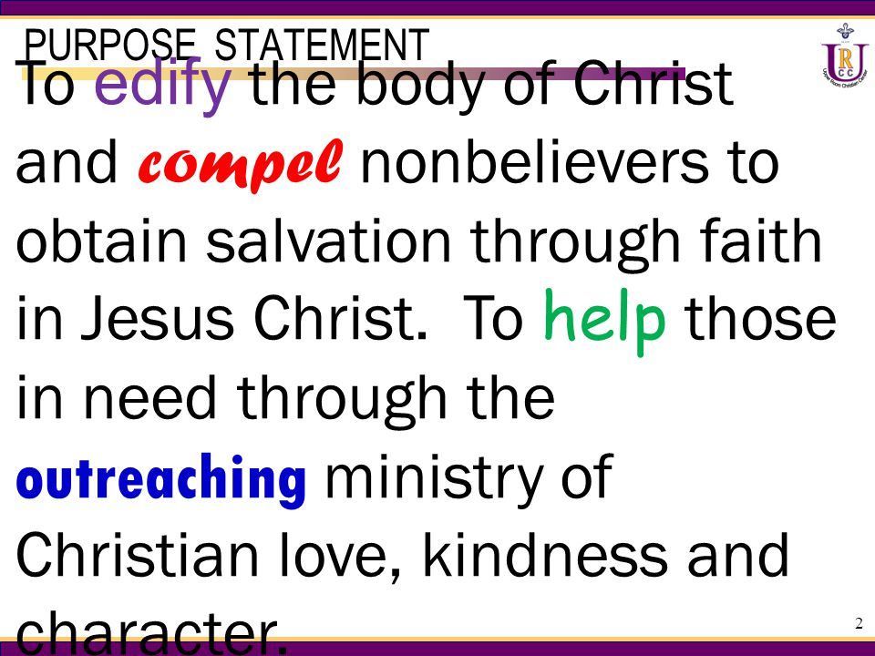 2 PURPOSE STATEMENT To edify the body of Christ and compel nonbelievers to obtain salvation through faith in Jesus Christ.