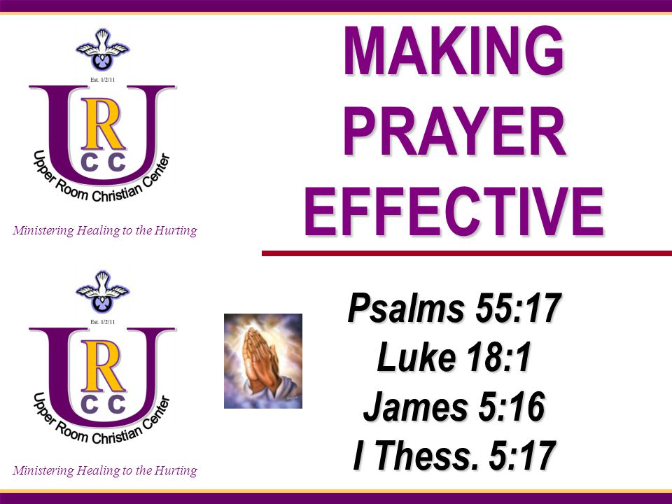 Ministering Healing to the Hurting MAKING PRAYER EFFECTIVE Psalms 55:17 Luke 18:1 James 5:16 I Thess.
