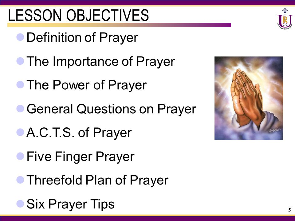 5 LESSON OBJECTIVES Definition of Prayer The Importance of Prayer The Power of Prayer General Questions on Prayer A.C.T.S.