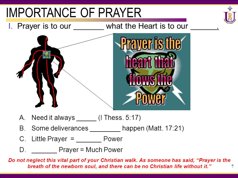 7 I.Prayer is to our what the Heart is to our. IMPORTANCE OF PRAYER A.Need it always (I Thess.