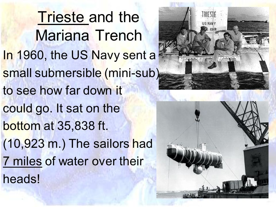 Trieste and the Mariana Trench In 1960, the US Navy sent a small submersible (mini-sub) to see how far down it could go.