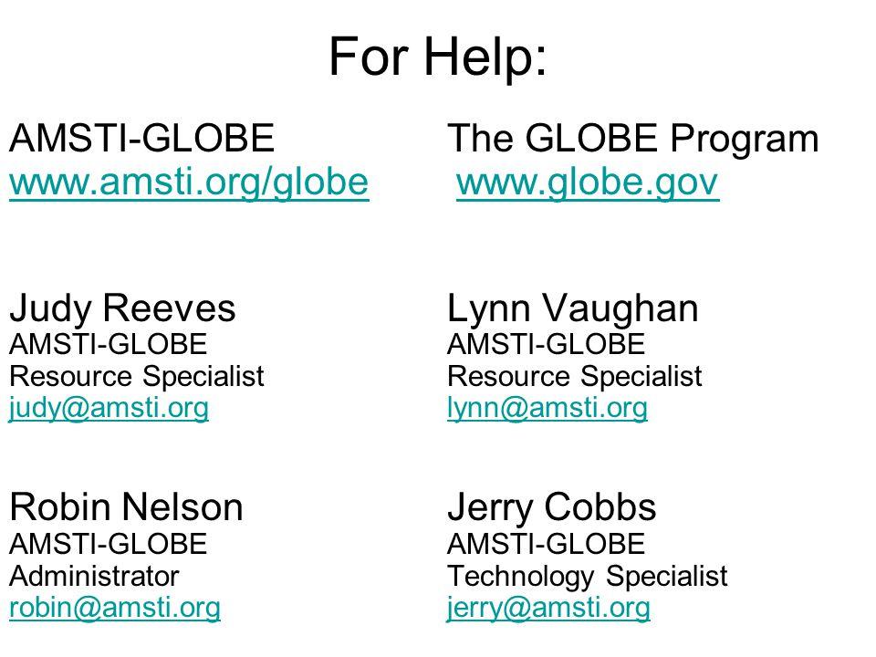 For Help: AMSTI-GLOBEThe GLOBE Program www.amsti.org/globewww.amsti.org/globe www.globe.govwww.globe.gov Judy ReevesLynn VaughanAMSTI-GLOBEResource Specialist judy@amsti.orglynn@amsti.org Robin NelsonJerry CobbsAMSTI-GLOBE AdministratorTechnology Specialist robin@amsti.orgjerry@amsti.org