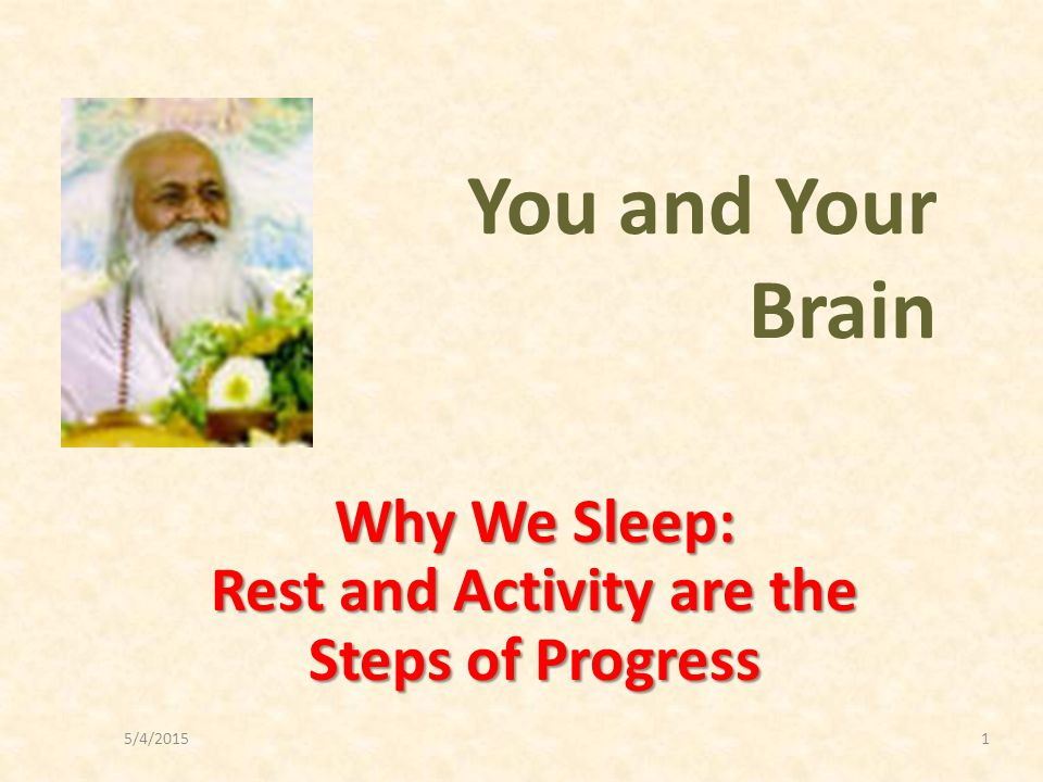 5/4/20151 Why We Sleep: Rest and Activity are the Steps of Progress You and Your Brain