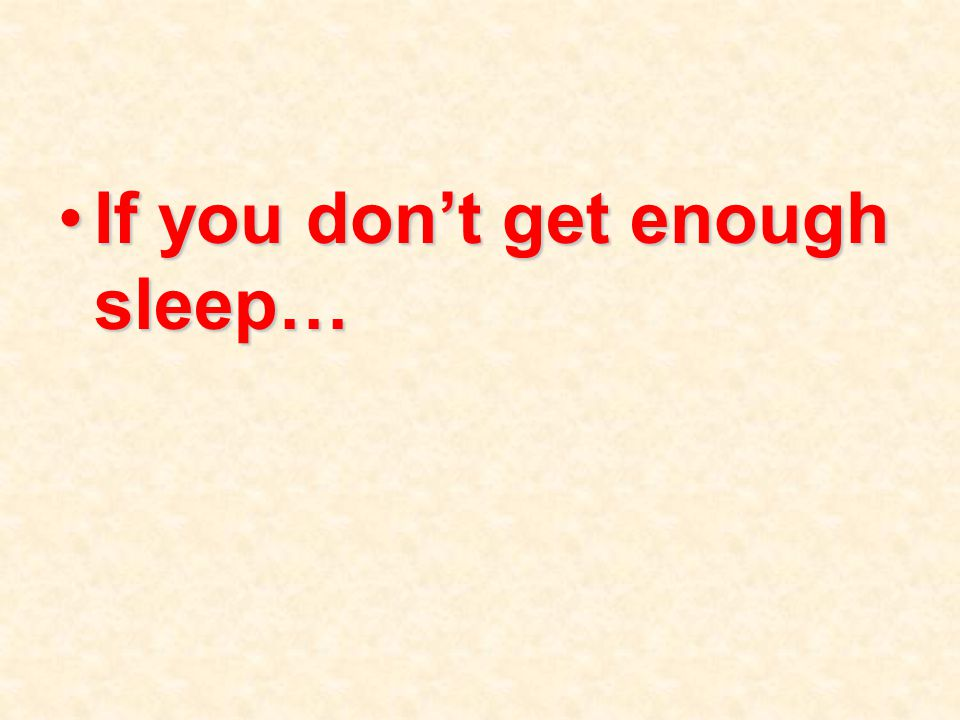 If you don't get enough sleep…If you don't get enough sleep…