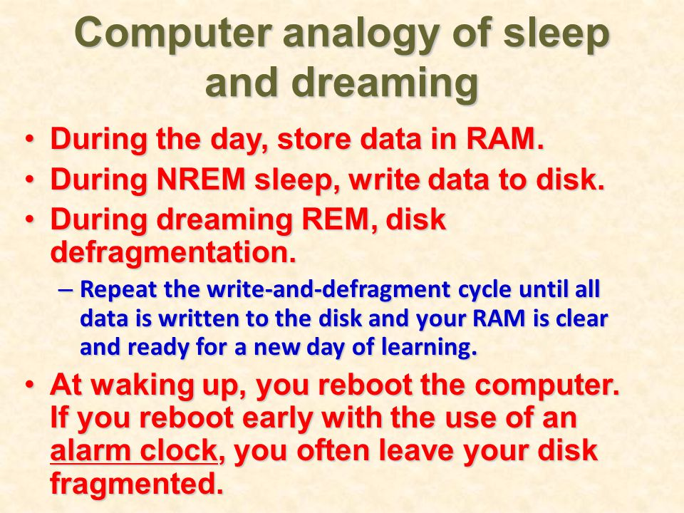 Computer analogy of sleep and dreaming During the day, store data in RAM.During the day, store data in RAM.