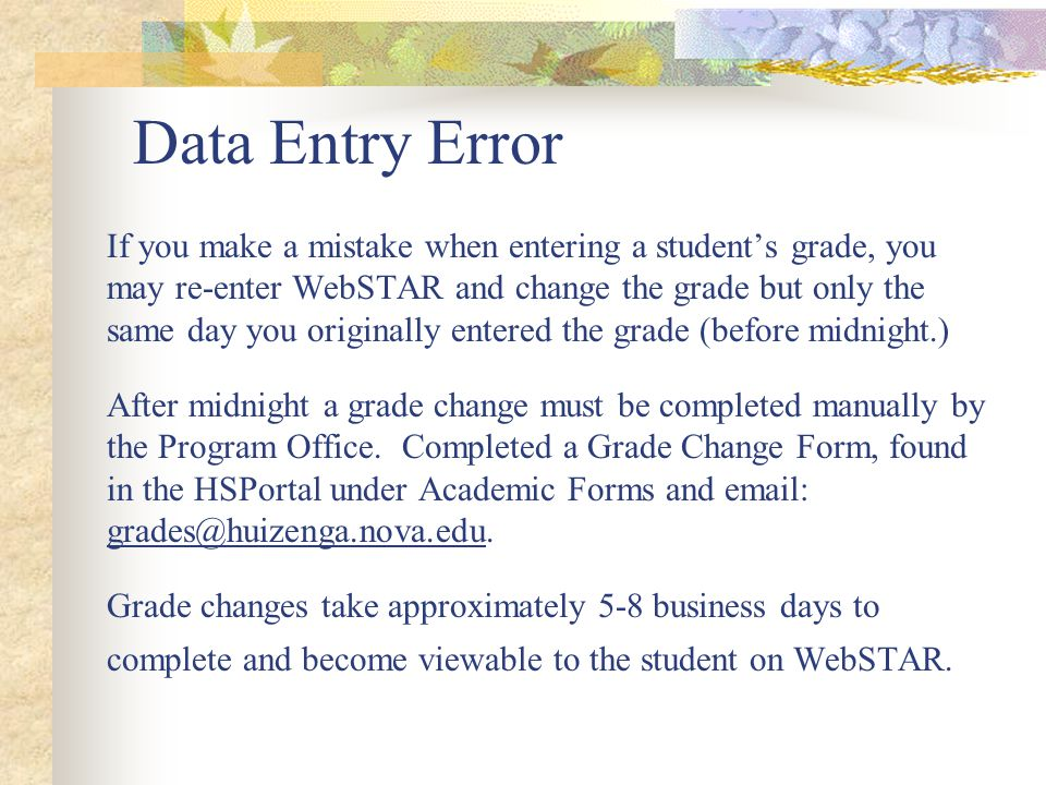 Data Entry Error If you make a mistake when entering a student's grade, you may re-enter WebSTAR and change the grade but only the same day you originally entered the grade (before midnight.) After midnight a grade change must be completed manually by the Program Office.